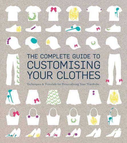 Download Complete Guide to Customising Your Clothes: Techniques & Tutorials for Personalising Your Wardrobe pdf