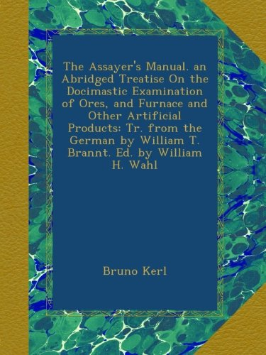 The Assayer's Manual. an Abridged Treatise On the Docimastic Examination of Ores, and Furnace and Other Artificial Products: Tr. from the German by William T. Brannt. Ed. by William H. Wahl