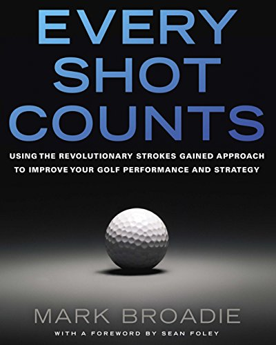 (Every Shot Counts: Using the Revolutionary Strokes Gained Approach to Improve Your Golf Performance  and Strategy)