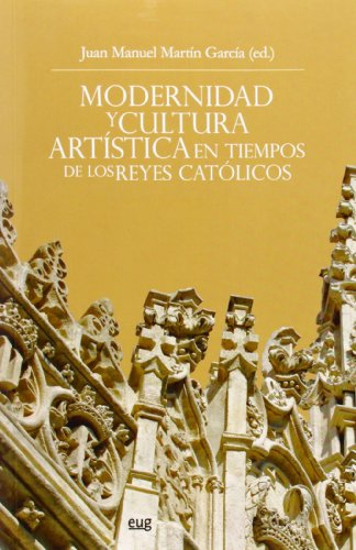 Descargar Libro Modernidad Y Cultura Artística En Tiempos De Los Reyes Católicos J.m Martín García