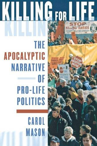 Killing for Life: The Apocalyptic Narrative of Pro-Life Politics (History On Abortion In The United States)