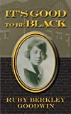 img - for It's Good to Be Black 60 Anv edition by Goodwin, Ruby Berkley, Goodwin, James (2013) Paperback book / textbook / text book