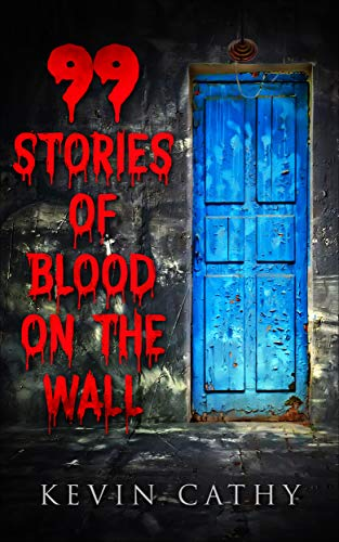 99 Stories of Blood on the Wall: A collection of 99 word horror stories by [Cathy, Kevin]
