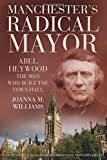 "Joanna M. Williams, ""Manchester's Radical Mayor: Abel Heywood, The Man Who Built the Town Hall"" (The History Press, 2017)"