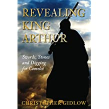 Revealing King Arthur: Swords, Stones and Digging for Camelot