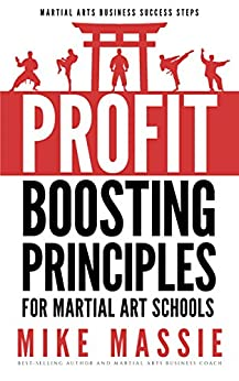 The Profit-Boosting Principles for Martial Art School Owners: How to Dramatically Increase Your Martial Arts School Profits Without Increasing Your Overhead ... Arts Business Success Steps Book 2) by [Massie, Mike]