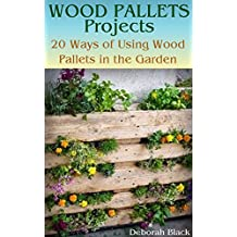 Wood Pallets Projects: 20 Ways of Using Wood Pallets in the Garden: (Wood Pallets Projects, Reusing Wood Pallets)