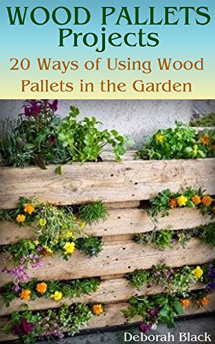Wood Pallets Projects: 20 Ways of Using Wood Pallets in the Garden: (Wood Pallets Projects, Reusing Wood Pallets) by [Black, Deborah ]