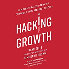 Hacking Growth: How Today's Fastest-Growing Companies Drive Breakout Success Audiobook by Sean Ellis, Morgan Brown Narrated by Sean Ellis, Morgan Brown
