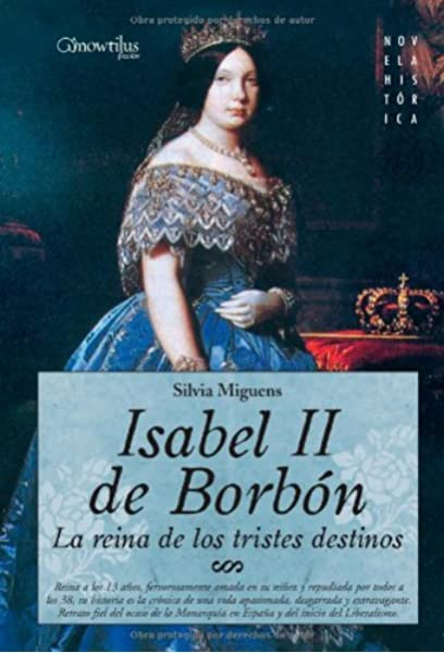 Isabel II, la Reina de los Tristes Destinos: Reina a los 13 años, fervorosamente amada en su niñez y repudiada por todos a los 38 años, su historia es ... el inicio