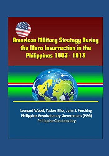 American Military Strategy During the Moro Insurrection in the Philippines 1903 - 1913: Leonard Wood, Tasker Bliss, John J. Pershing, Philippine Revolutionary Government (PRG), Philippine Constabulary