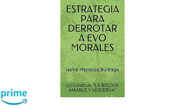ESTRATEGIA PARA DERROTAR A EVO MORALES: Y CONSTRUIR LA ...