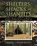 Shelters, Shacks, and Shanties: A Guide to Building Shelters in the Wilderness