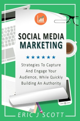 Social Media Marketing  Strategies To Capture And Engage Your Audience While Quickly Building Authority