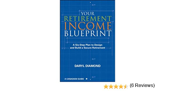 Your retirement income blueprint a six step plan to design and your retirement income blueprint a six step plan to design and build a secure retirement daryl diamond 9781118087527 amazon books malvernweather Image collections