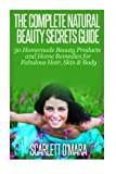 The Complete Natural Beauty Secrets Guide: Homemade Beauty Products and Home Remedies for Fabulous Hair, Skin & Beauty