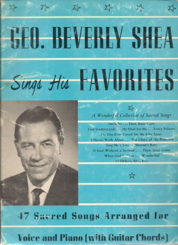 Geo. Beverly Shea Sings His Favorites George, a Wonderful Collection of Sacred Songs. 47 Sacred Songs Arranged Voice, Piano