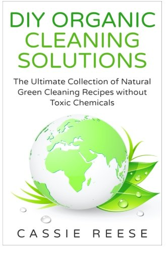 DIY Organic Cleaning Solutions: The Ultimate Collection of Natural Green Cleaning Recipes without Toxic Chemicals