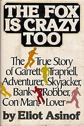 The fox is crazy too: The true story of Garrett Trapnell, adventurer, skyjacker, bank robber, con man, lover