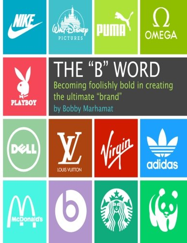 """Download The B Word: Becoming foolishly bold in creating the ultimate """"brand"""" pdf"""