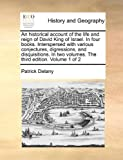 An Historical Account of the Life and Reign of David King of Israel in Four Books Interspersed with Various Conjectures, Digressions, and Disquisiti, Patrick Delany, 1171023278