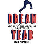 Dream Year: Make the Leap from a Job You Hate to a Life You Love | Ben Arment
