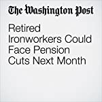 Retired Ironworkers Could Face Pension Cuts Next Month | Jonnelle Marte