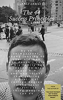 The 44 Success Principles by an unimportant, young looking 40 year old man: who doesn't care if his family has a reason to brag about him, and ... by [Laniecki, Lukasz]
