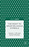 The Right to Wear Religious Symbols: Philosophy and Article 9, Daniel J. Hill, Daniel Whistler, 113735416X