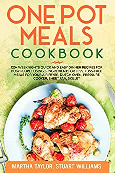 One pot meals cookbook: 120+ Weeknights Quick and Easy Dinner Recipes for Busy People using 5-Ingredients or less. Fuss-Free Meals for Your Air fryer, Dutch oven, Pressure cooker, Sheet pan, skillet by [Taylor, Martha, Williams, Stuart]