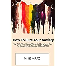 How To Cure Your Anxiety (LATE 2016 VERSION): Top Tricks,Tips, Natural Ways And Long Term Cure For Anxiety, Panic Attacks, OCD and PTSD