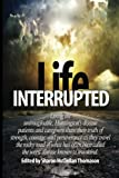 img - for Life Interrupted: Living the unimaginable, Huntington's disease patients and caregivers share their truth of strength, courage, and perseverance as ... called the worst disease known to mankind. book / textbook / text book