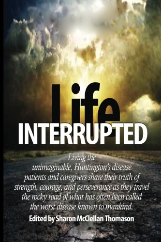 Download Life Interrupted: Living the unimaginable, Huntington's disease patients and caregivers share their truth of strength, courage, and perseverance as ... called the worst disease known to mankind. PDF