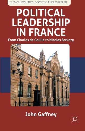 Political Leadership in France: From Charles de Gaulle to Nicolas Sarkozy (French Politics, Society and Culture)