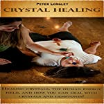 Crystal Healing: Healing Crystals, the Human Energy Field, and How You Can Heal with Crystals and Gemstones! | Peter Longley
