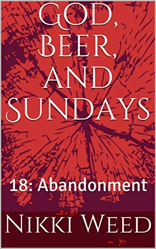 God, Beer, and Sundays: 18: Abandonment (18 Wheels: A Roadtrip Through The Mind)
