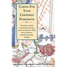 Caring for Your Cherished Possessions: The Experts' Guide to Cleaning, Preserving, and Protecting Your China, Silver,