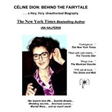 Celine Dion: Behind the Fairytale... A Very Unauthorized Biography