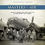 Masters of the Air: America's Bomber Boys Who Fought the Air War Against Nazi Germany | Donald L. Miller