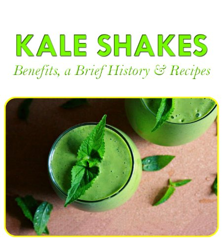 Kale Shakes Benefits, a Thumbnail History, and Recipes