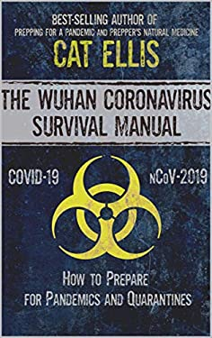 The Wuhan Coronavirus Survival Manual: How to Prepare for Pandemics and Quarantines (nCoV-2019, Covid-19 Edition)