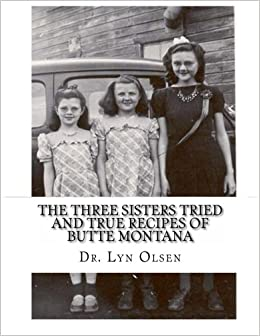 The Three Sisters Tried and True Recipes of Butte Montana