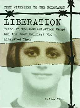 Liberation: Teens In The Concentration Camps And The Teen Soldiers Who Liberated Them por E. Tina Tito