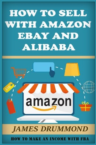 How to Sell with Amazon, Ebay and Alibaba: How To Make An Income With FBA