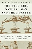 img - for The Wild Girl, Natural Man, and the Monster: Dangerous Experiments in the Age of Enlightenment book / textbook / text book