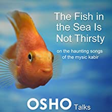 The Fish in the Sea Is Not Thirsty: On the Haunting Songs of the Mystic Kabir Speech by  Osho Narrated by  Osho