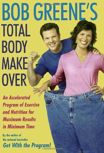Bob Greene's Total Body Makeover: An Accelerated Program of Exercise and Nutrition for Maximum Results in Minimum Time