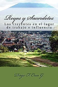 Reyes y Sacerdotes: Los creyentes en los lugares de trabajo e influencia (Manuales de Estudio Bíblico Cruz nº 3) (Spanish Edition) by [Cruz G., Diego F.]
