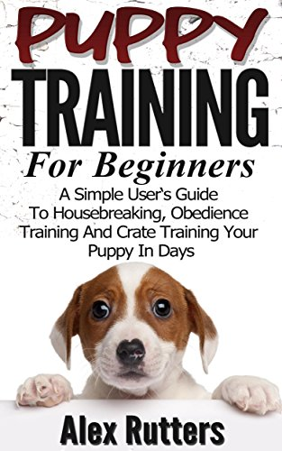 Puppy Training: Puppy Training For Beginners - A Simple User's Guide To Housebreaking, Obedience Training And Crate Training Your Puppy In Days (Puppy Training Guide)
