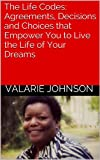 The Life Codes: Agreements, Decisions and Choices that Empower You to Live the Life of Your Dreams